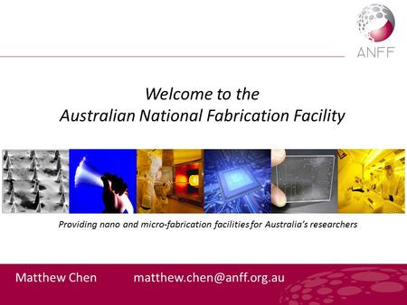 Welcome to the Australian National Fabrication Facility Matthew Chen Providing nano and micro-fabrication facilities for Australia's.