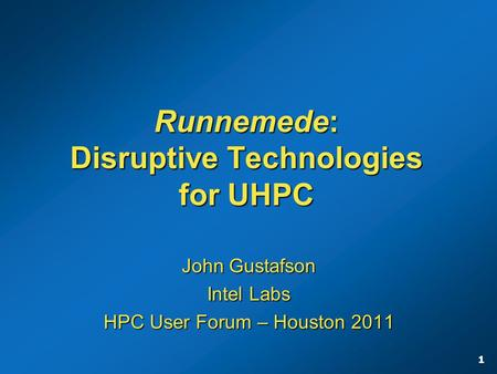 1 Runnemede: Disruptive Technologies for UHPC John Gustafson Intel Labs HPC User Forum – Houston 2011.