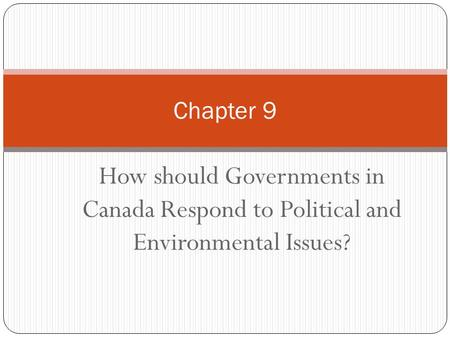 Chapter 9 How should Governments in Canada Respond to Political and Environmental Issues?