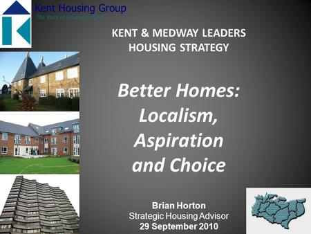 KENT & MEDWAY LEADERS HOUSING STRATEGY Better Homes: Localism, Aspiration and Choice Brian Horton Strategic Housing Advisor 29 September 2010 Kent Housing.