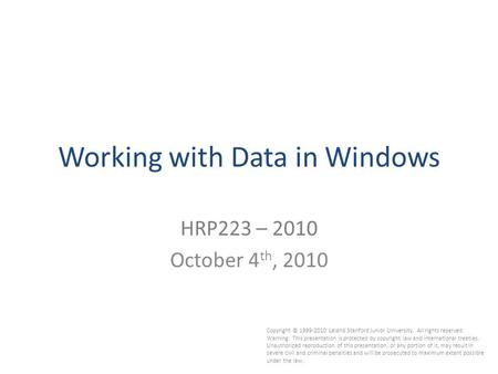 Working with Data in Windows HRP223 – 2010 October 4 th, 2010 Copyright © 1999-2010 Leland Stanford Junior University. All rights reserved. Warning: This.