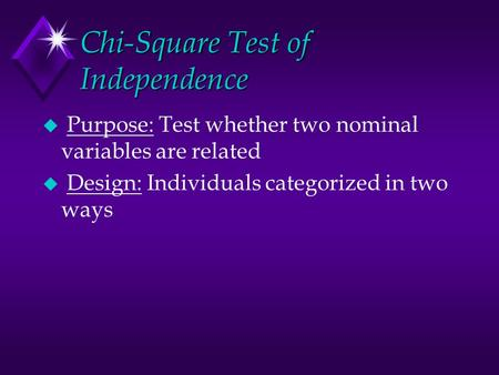 Chi-Square Test of Independence u Purpose: Test whether two nominal variables are related u Design: Individuals categorized in two ways.