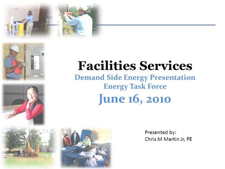 Facilities Services Demand Side Energy Presentation Energy Task Force June 16, 2010 Presented by: Chris M Martin Jr, PE.