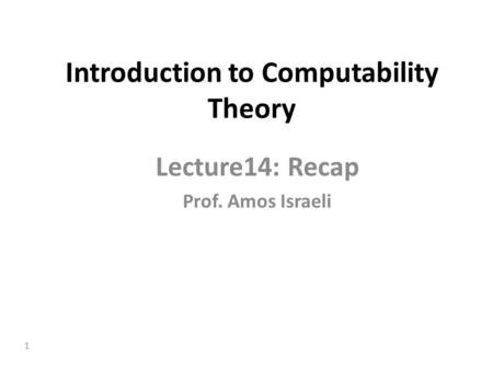 1 Introduction to Computability Theory Lecture14: Recap Prof. Amos Israeli.