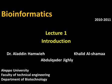 Bioinformatics Dr. Aladdin HamwiehKhalid Al-shamaa Abdulqader Jighly 2010-2011 Lecture 1 Introduction Aleppo University Faculty of technical engineering.