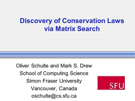 Discovery of Conservation Laws via Matrix Search Oliver Schulte and Mark S. Drew School of Computing Science Simon Fraser University Vancouver, Canada.