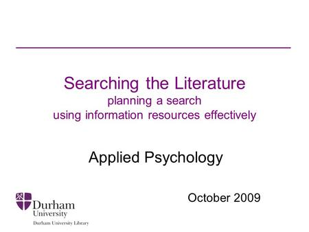 Searching the Literature planning a search using information resources effectively Applied Psychology October 2009.
