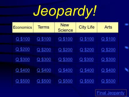 Jeopardy! Economics Terms New Science City Life Arts Q $100 Q $200 Q $300 Q $400 Q $500 Q $100 Q $200 Q $300 Q $400 Q $500 Final Jeopardy.