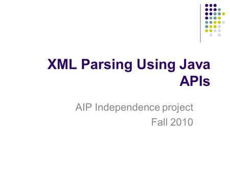 XML Parsing Using Java APIs AIP Independence project Fall 2010.