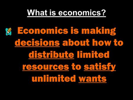 What is economics? Economics is making decisions about how to distribute limited resources to satisfy unlimited wants.