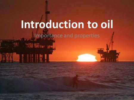 Introduction to oil Importance and properties. What is oil? Fossil Fuels – forms of stored solar energy – About 90% of energy worldwide – Crude oil is.