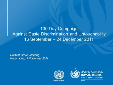 Contact Group Meeting Kathmandu, 3 November 2011 100 Day Campaign Against Caste Discrimination and Untouchability 16 September – 24 December 2011.