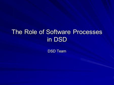 The Role of Software Processes in DSD DSD Team. Outline Review: usefulness of software processes Fitting processes to development problems Choosing a.