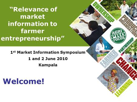 """Relevance of market information to farmer entrepreneurship"" 1 st Market Information Symposium 1 and 2 June 2010 Kampala Welcome!"