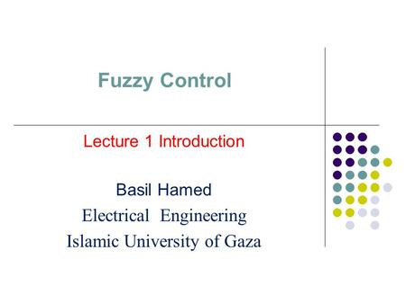 Fuzzy Control Lecture 1 Introduction Basil Hamed Electrical Engineering Islamic University of Gaza.