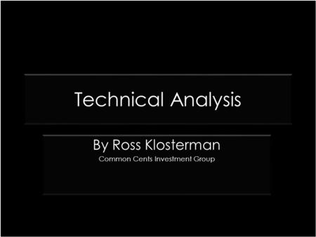 Technical Analysis By Ross Klosterman Common Cents Investment Group By Ross Klosterman Common Cents Investment Group.