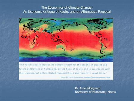 The Economics of Climate Change: An Economic Critique of Kyoto, and an Alternative Proposal Dr. Arne Kildegaard University of Minnesota, Morris.