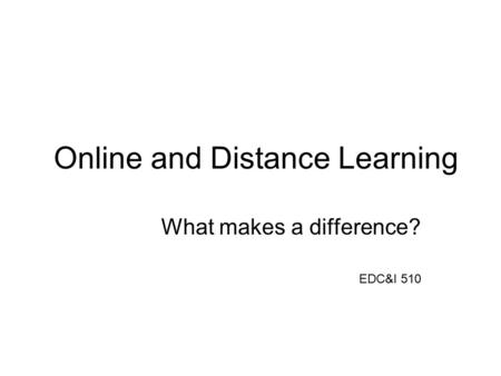 Online and Distance Learning What makes a difference? EDC&I 510.