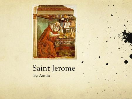 Saint Jerome By: Austin. Why is St. Jerome a saint The reason St. Jerome became a saint is because he translated the bible in Latin and created his own.