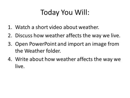 Today You Will: 1.Watch a short video about weather. 2.Discuss how weather affects the way we live. 3.Open PowerPoint and import an image from the Weather.