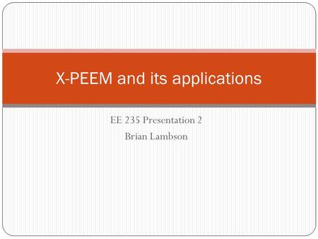 EE 235 Presentation 2 Brian Lambson X-PEEM and its applications.