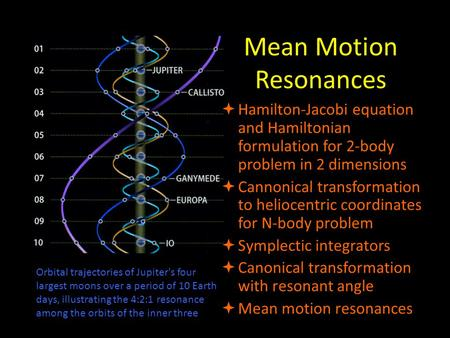 Mean Motion Resonances  Hamilton-Jacobi equation and Hamiltonian formulation for 2-body problem in 2 dimensions  Cannonical transformation to heliocentric.