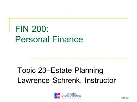 1 (of 23) FIN 200: Personal Finance Topic 23–Estate Planning Lawrence Schrenk, Instructor.