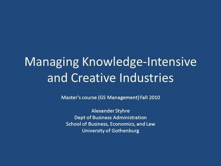 Managing Knowledge-Intensive and Creative Industries Master's course (GS Management) Fall 2010 Alexander Styhre Dept of Business Administration School.
