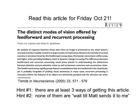 Read this article for Friday Oct 21! Trends in Neuroscience (2000) 23, 571 - 579 Hint #1: there are at least 3 ways of getting this article Hint #2: none.