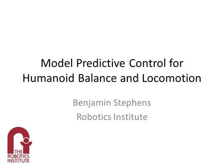 Model Predictive Control for Humanoid Balance and Locomotion Benjamin Stephens Robotics Institute.