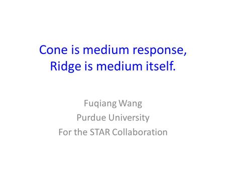 Cone is medium response, Ridge is medium itself. Fuqiang Wang Purdue University For the STAR Collaboration.