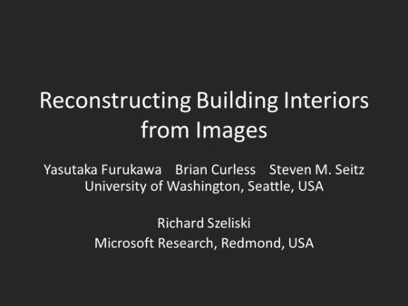 Reconstructing Building Interiors from Images Yasutaka Furukawa Brian Curless Steven M. Seitz University of Washington, Seattle, USA Richard Szeliski Microsoft.