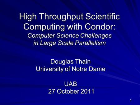 1 High Throughput Scientific Computing with Condor: Computer Science Challenges in Large Scale Parallelism Douglas Thain University of Notre Dame UAB 27.
