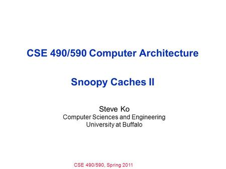 CSE 490/590, Spring 2011 CSE 490/590 Computer Architecture Snoopy Caches II Steve Ko Computer Sciences and Engineering University at Buffalo.