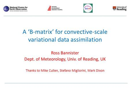 Ross Bannister Dept. of Meteorology, Univ. of Reading, UK Thanks to Mike Cullen, Stefano Migliorini, Mark Dixon Title: TBA (Transforms for a B-matrix in.