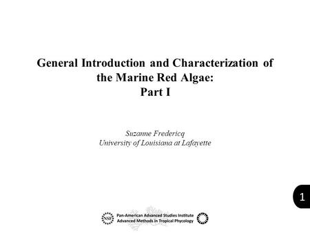 1 General Introduction and Characterization of the Marine Red Algae: Part I Suzanne Fredericq University of Louisiana at Lafayette.