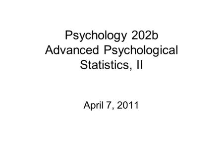 Psychology 202b Advanced Psychological Statistics, II April 7, 2011.