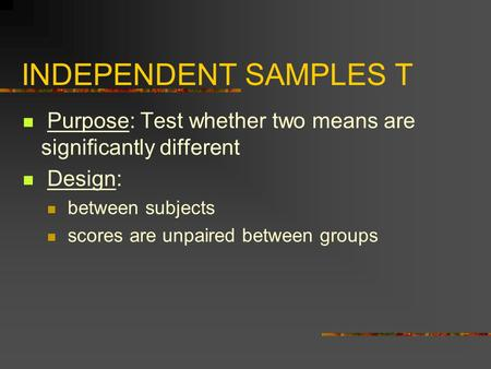 INDEPENDENT SAMPLES T Purpose: Test whether two means are significantly different Design: between subjects scores are unpaired between groups.