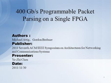 400 Gb/s Programmable Packet Parsing on a Single FPGA Authors : Michael Attig 、 Gordon Brebner Publisher: 2011 Seventh ACM/IEEE Symposium on Architectures.