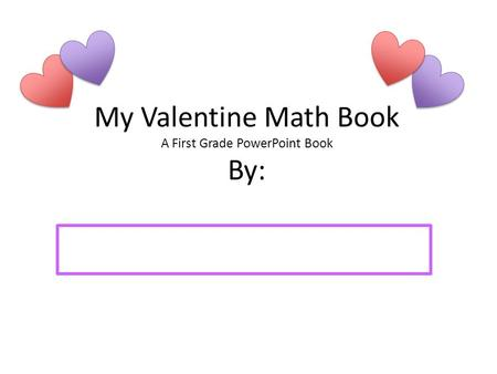 My Valentine Math Book A First Grade PowerPoint Book By: