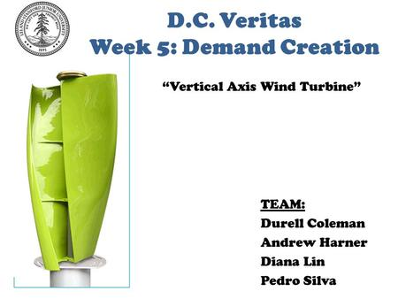 "D.C. Veritas Week 5: Demand Creation TEAM: Durell Coleman Andrew Harner Diana Lin Pedro Silva ""Vertical Axis Wind Turbine"""