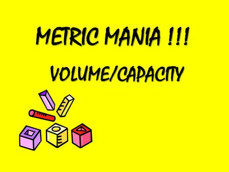 METRIC MANIA !!! VOLUME/CAPACITY. Capacity Capacity refers to how much something can hold or how much space it takes up We can measure the capacity of.