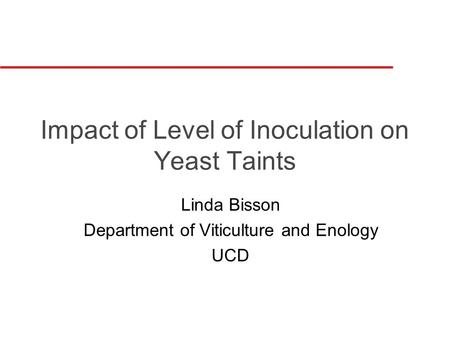 Impact of Level of Inoculation on Yeast Taints Linda Bisson Department of Viticulture and Enology UCD.