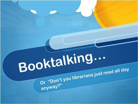 "Booktalking… Or ""Don't you librarians just read all day anyway?"""