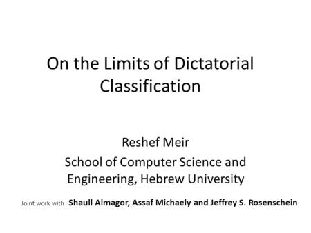 On the Limits of Dictatorial Classification Reshef Meir School of Computer Science and Engineering, Hebrew University Joint work with Shaull Almagor, Assaf.