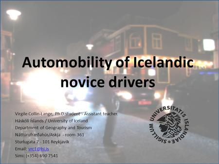 Automobility of Icelandic novice drivers Virgile Collin-Lange, Ph.D.student - Assistant teacher. Háskóli Íslands / University of Iceland Department of.