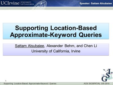Speaker: Sattam Alsubaiee Supporting Location-Based Approximate-Keyword Queries Sattam Alsubaiee, Alexander Behm, and Chen Li University of California,