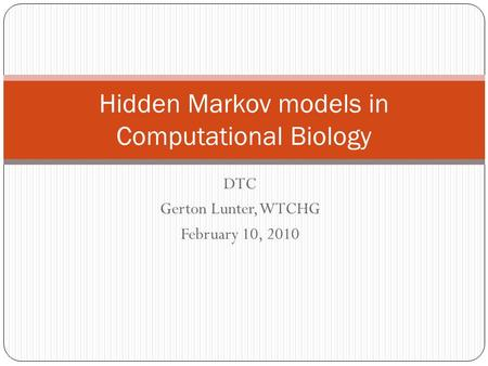 DTC Gerton Lunter, WTCHG February 10, 2010 Hidden Markov models in Computational Biology.