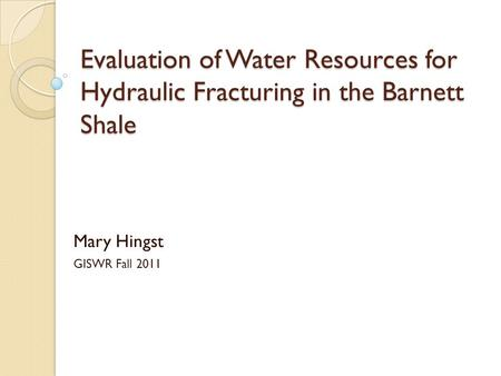 Evaluation of Water Resources for Hydraulic Fracturing in the Barnett Shale Mary Hingst GISWR Fall 2011.
