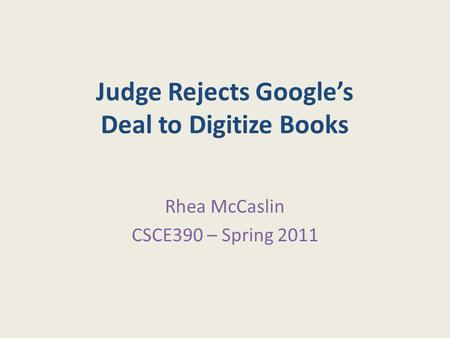 Judge Rejects Google's Deal to Digitize Books Rhea McCaslin CSCE390 – Spring 2011.